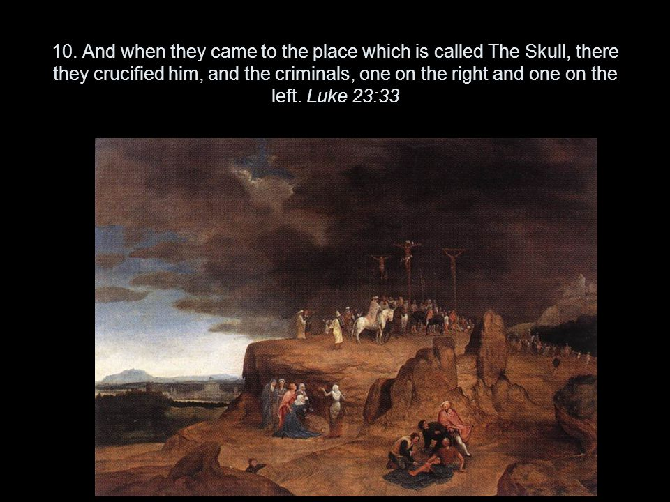10. And when they came to the place which is called The Skull, there they crucified him, and the criminals, one on the right and one on the left. Luke