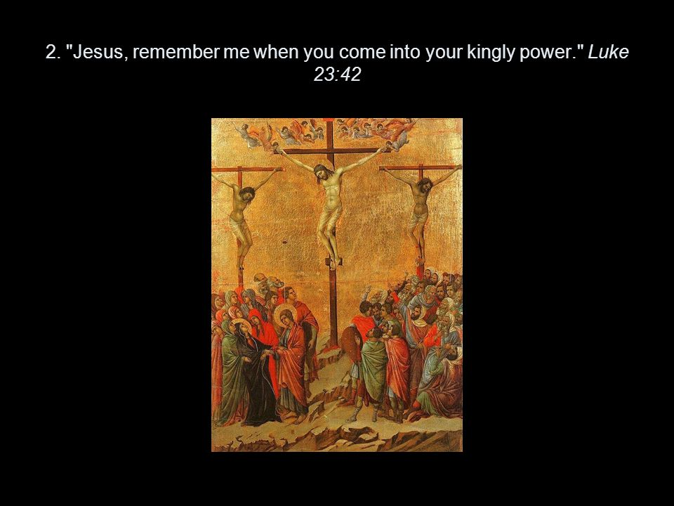 2. Jesus, remember me when you come into your kingly power. Luke 23:42