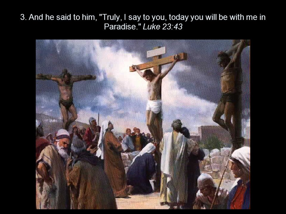 3. And he said to him, Truly, I say to you, today you will be with me in Paradise. Luke 23:43