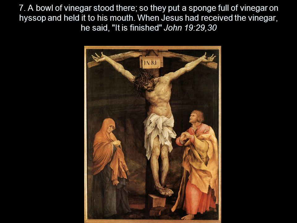 7. A bowl of vinegar stood there; so they put a sponge full of vinegar on hyssop and held it to his mouth. When Jesus had received the vinegar, he sai