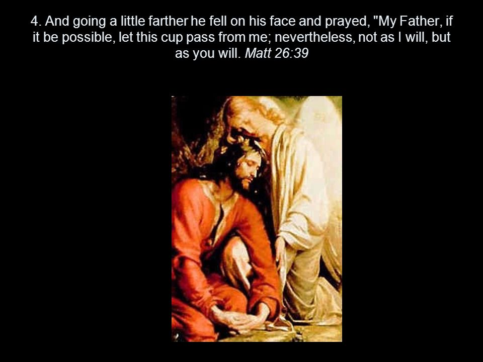 4. And going a little farther he fell on his face and prayed,