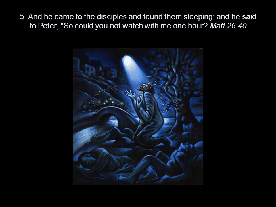 5. And he came to the disciples and found them sleeping; and he said to Peter,