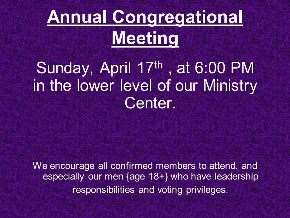 Annual Congregational Meeting Sunday, April 17 th, at 6:00 PM in the lower level of our Ministry Center.