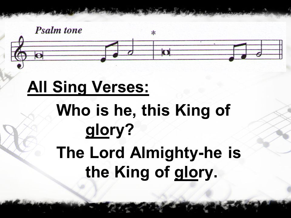 All Sing Verses: Who is he, this King of glory The Lord Almighty-he is the King of glory.