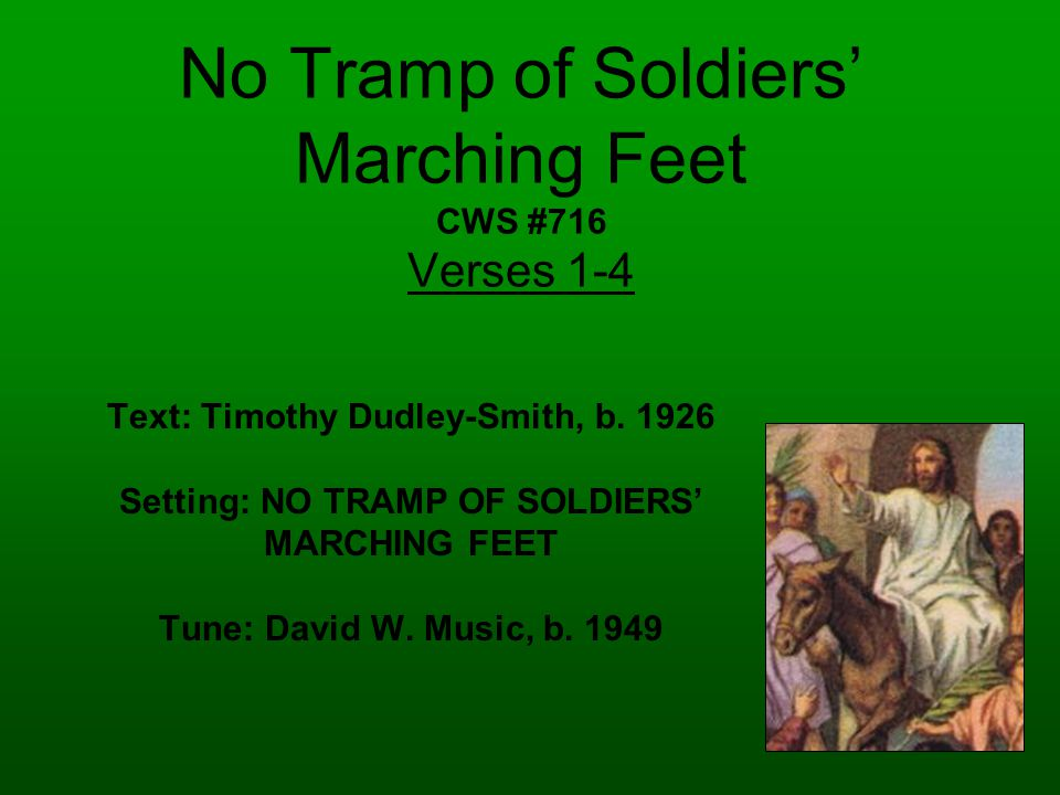 No Tramp of Soldiers' Marching Feet CWS #716 Verses 1-4 Text: Timothy Dudley-Smith, b.