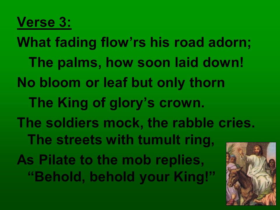 Verse 3: What fading flow'rs his road adorn; The palms, how soon laid down.