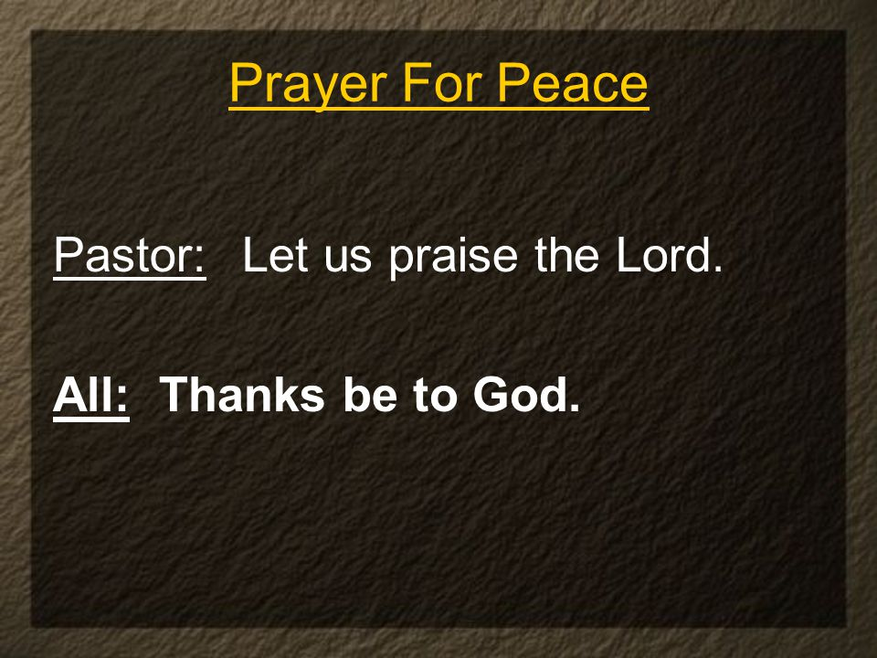 Pastor: Let us praise the Lord. All: Thanks be to God. Prayer For Peace