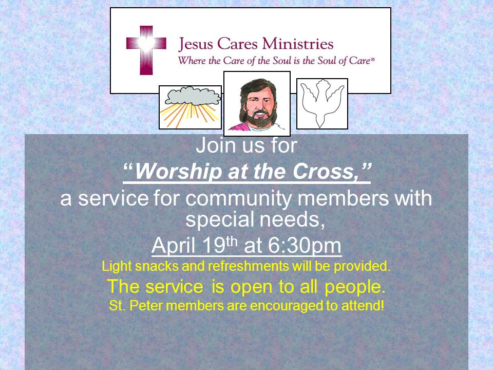 Join us for Worship at the Cross, a service for community members with special needs, April 19 th at 6:30pm Light snacks and refreshments will be provided.