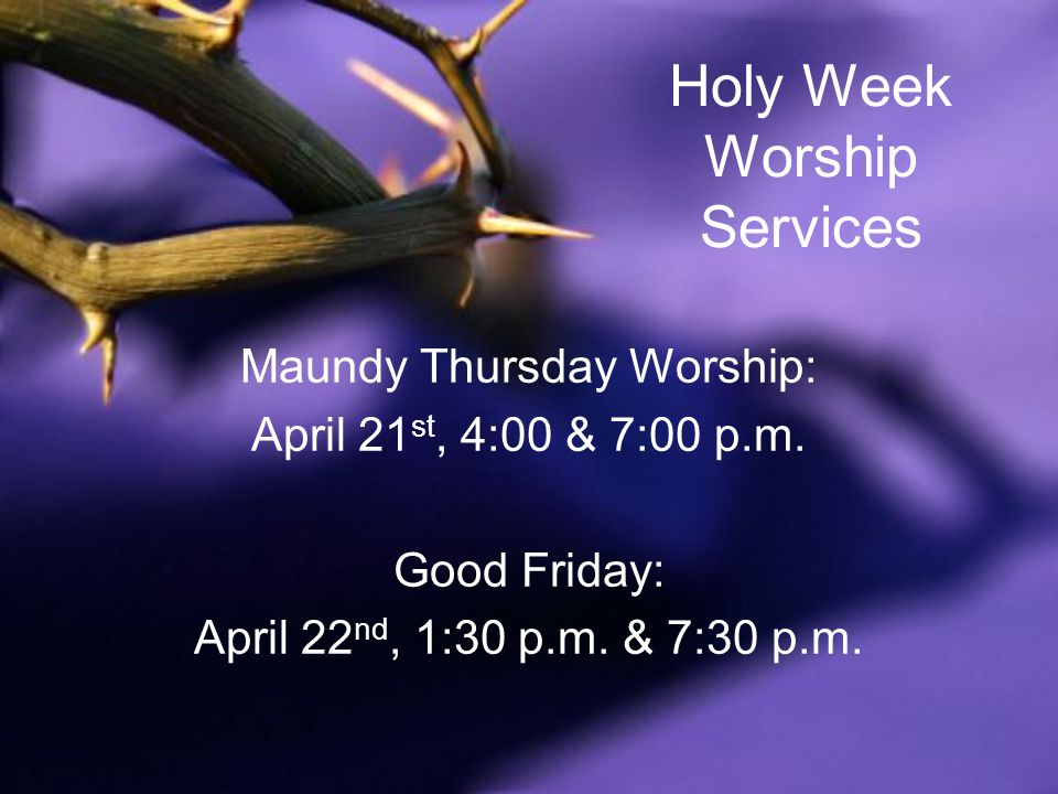 Holy Week Worship Services Maundy Thursday Worship: April 21 st, 4:00 & 7:00 p.m.