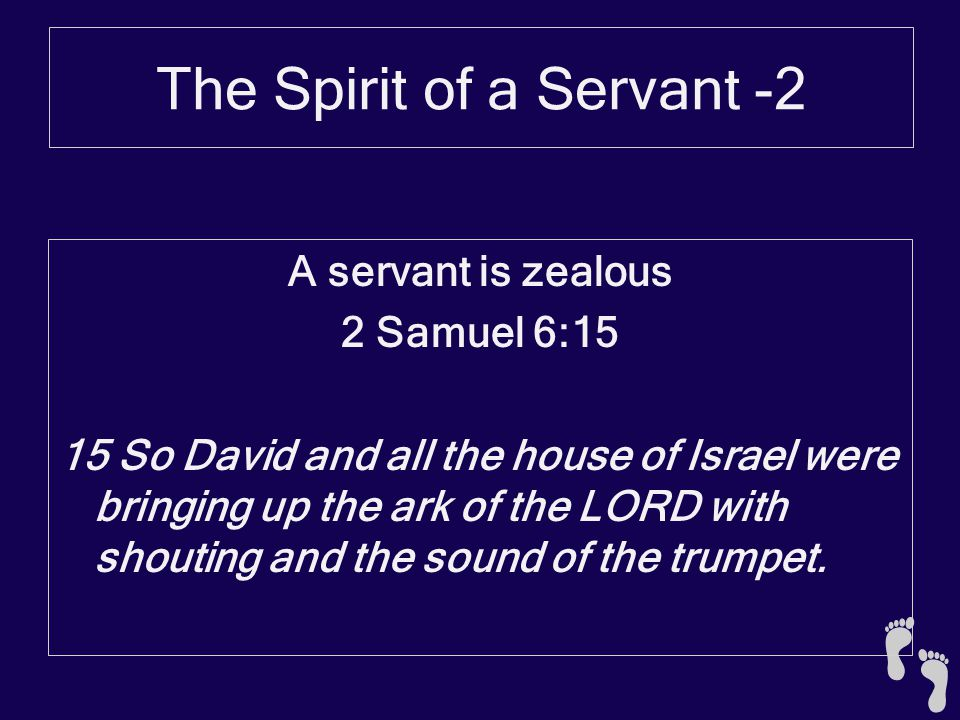 The Spirit of a Servant -2 A servant is zealous 2 Samuel 6:15 15 So David and all the house of Israel were bringing up the ark of the LORD with shouting and the sound of the trumpet.
