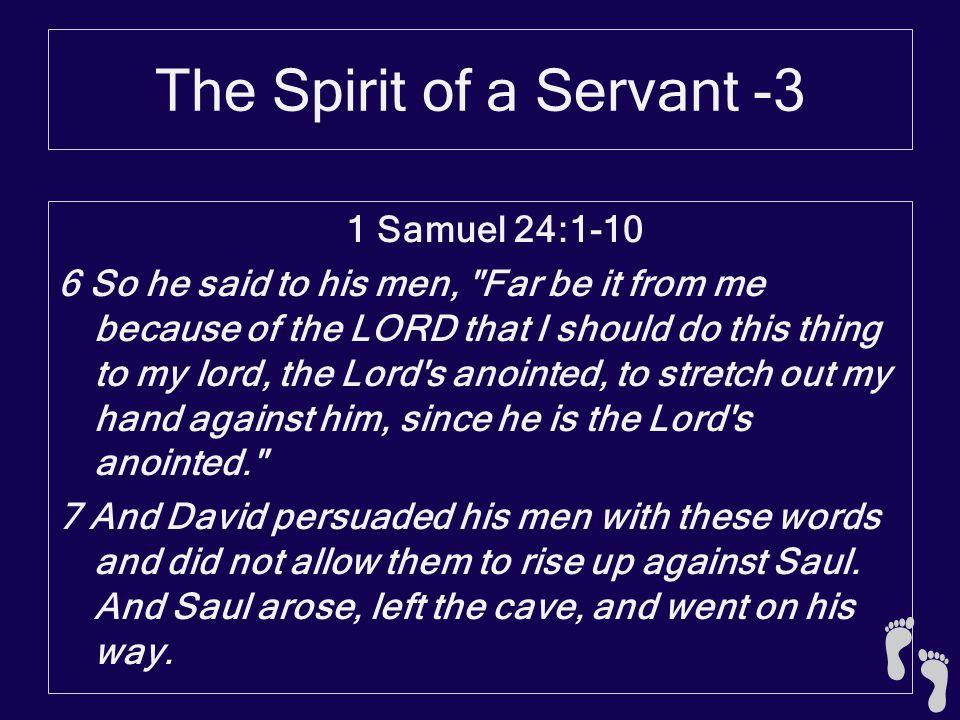 The Spirit of a Servant -3 1 Samuel 24:1-10 6 So he said to his men,