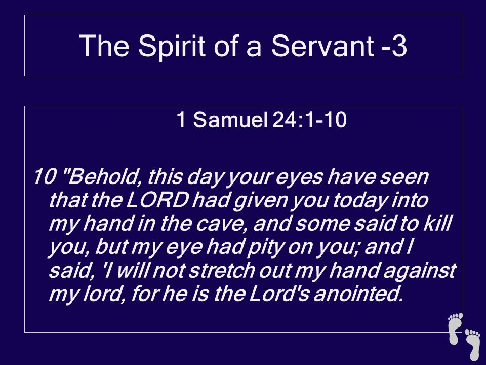 The Spirit of a Servant -3 1 Samuel 24:1-10 10 Behold, this day your eyes have seen that the LORD had given you today into my hand in the cave, and some said to kill you, but my eye had pity on you; and I said, I will not stretch out my hand against my lord, for he is the Lord s anointed.