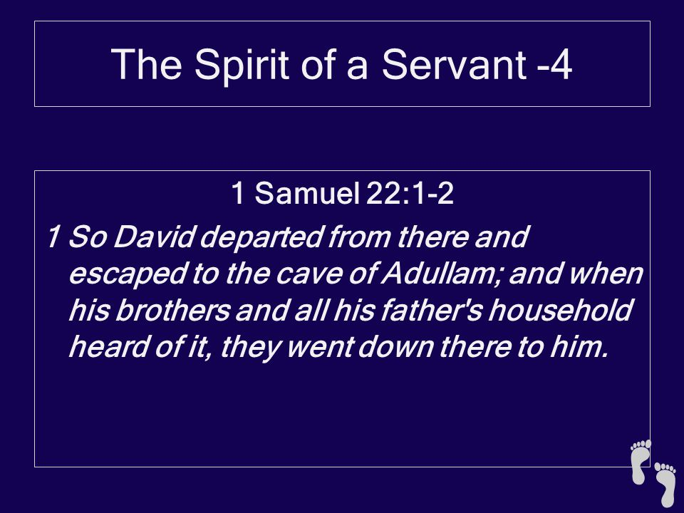 The Spirit of a Servant -4 1 Samuel 22:1-2 1 So David departed from there and escaped to the cave of Adullam; and when his brothers and all his father s household heard of it, they went down there to him.