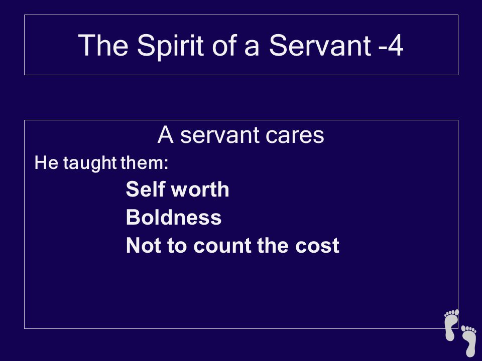 The Spirit of a Servant -4 A servant cares He taught them: Self worth Boldness Not to count the cost