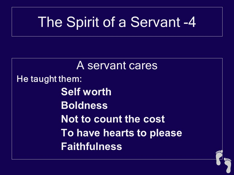 The Spirit of a Servant -4 A servant cares He taught them: Self worth Boldness Not to count the cost To have hearts to please Faithfulness