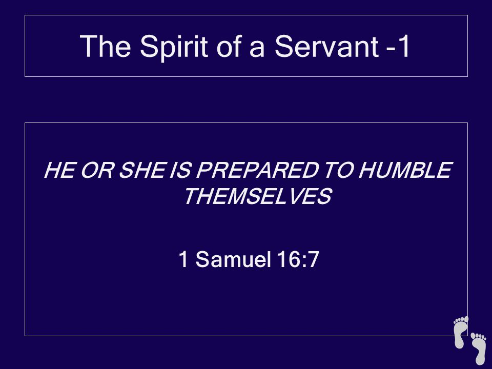 The Spirit of a Servant -1 He or she is prepared to humble themselves 1 Samuel 16:10-13 10 Thus Jesse made seven of his sons pass before Samuel.
