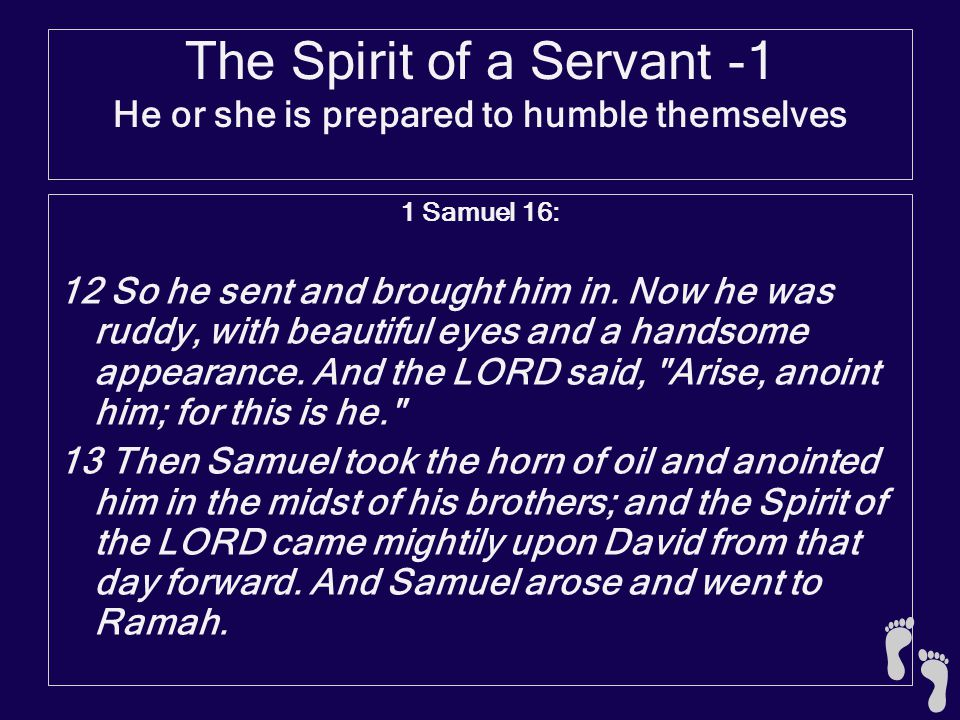 The Spirit of a Servant -1 He or she is prepared to humble themselves 1 Samuel 16:19-23 19 So Saul sent messengers to Jesse, and said, Send me your son David who is with the flock. 20 And Jesse took a donkey loaded with bread and a jug of wine and a young goat, and sent them to Saul by David his son.