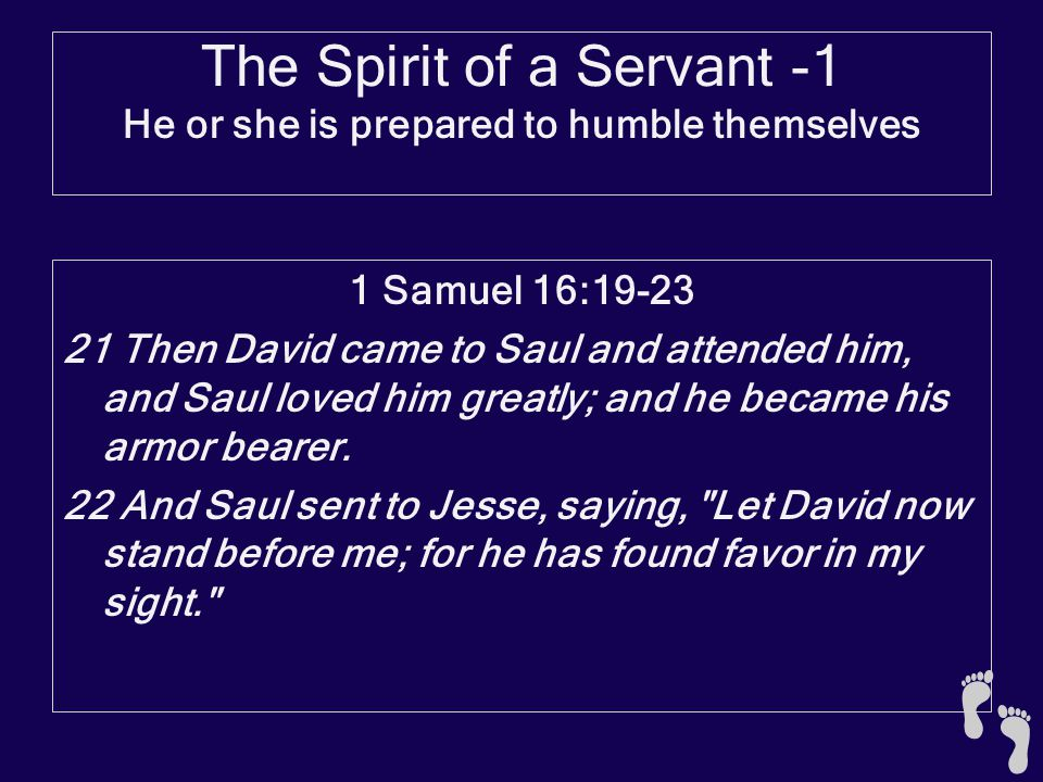 The Spirit of a Servant -1 He or she is prepared to humble themselves 1 Samuel 16:19-23 21 Then David came to Saul and attended him, and Saul loved hi