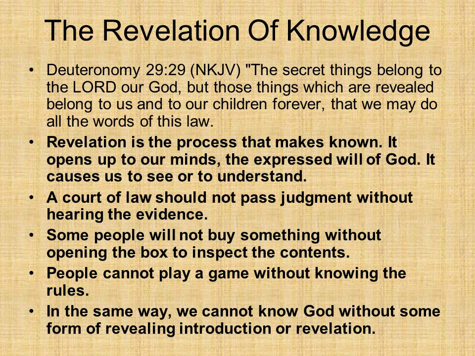 The Revelation Of Knowledge Deuteronomy 29:29 (NKJV) The secret things belong to the LORD our God, but those things which are revealed belong to us and to our children forever, that we may do all the words of this law.