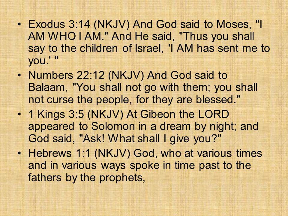 Exodus 3:14 (NKJV) And God said to Moses, I AM WHO I AM. And He said, Thus you shall say to the children of Israel, I AM has sent me to you. Numbers 22:12 (NKJV) And God said to Balaam, You shall not go with them; you shall not curse the people, for they are blessed. 1 Kings 3:5 (NKJV) At Gibeon the LORD appeared to Solomon in a dream by night; and God said, Ask.