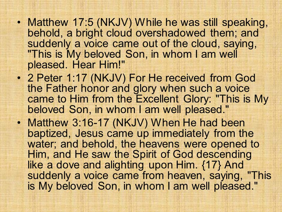 Matthew 17:5 (NKJV) While he was still speaking, behold, a bright cloud overshadowed them; and suddenly a voice came out of the cloud, saying, This is My beloved Son, in whom I am well pleased.