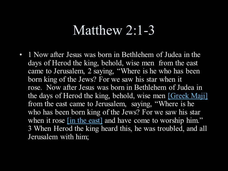 Matthew 2:1-3 1 Now after Jesus was born in Bethlehem of Judea in the days of Herod the king, behold, wise men from the east came to Jerusalem, 2 saying, Where is he who has been born king of the Jews.