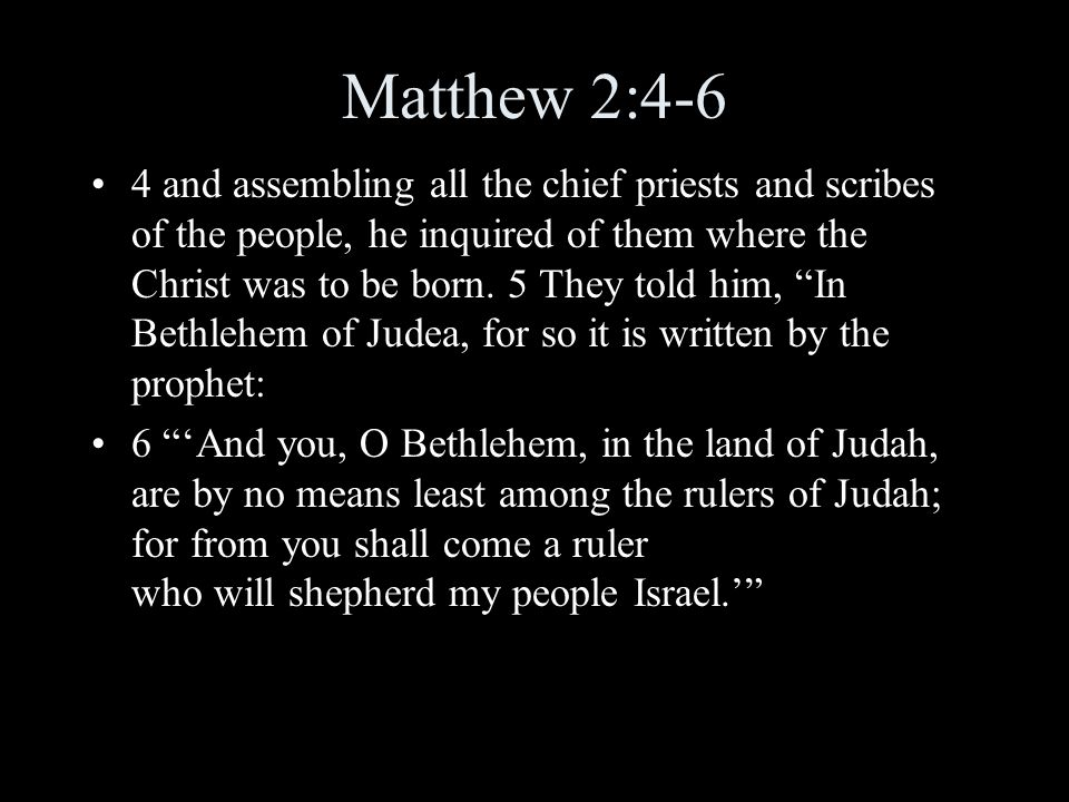 Matthew 2:4-6 4 and assembling all the chief priests and scribes of the people, he inquired of them where the Christ was to be born.