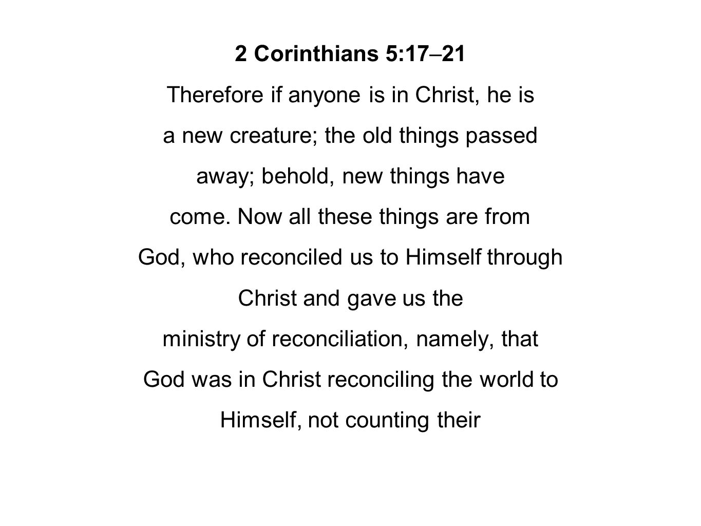 2 Corinthians 5:17–21 Therefore if anyone is in Christ, he is a new creature; the old things passed away; behold, new things have come. Now all these