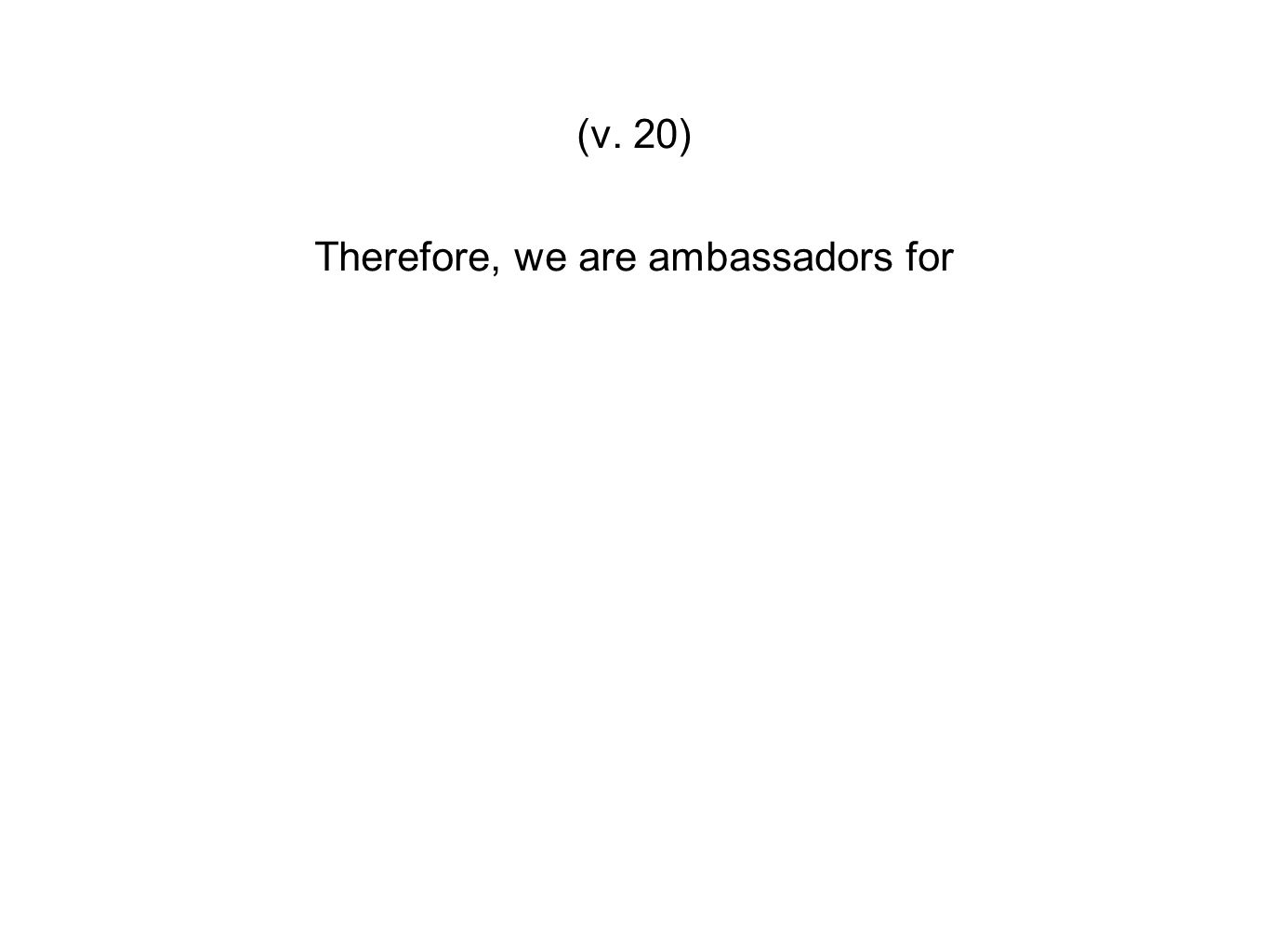 Therefore, we are ambassadors for