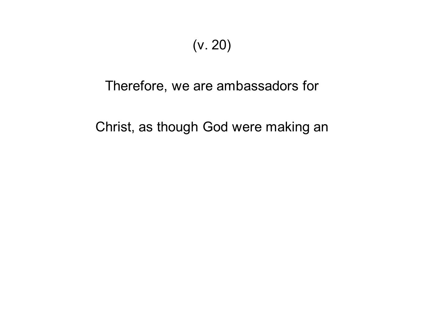 (v. 20) Therefore, we are ambassadors for Christ, as though God were making an