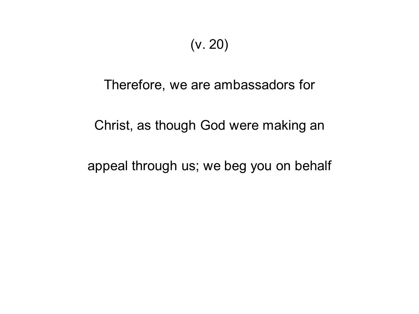 (v. 20) Therefore, we are ambassadors for Christ, as though God were making an appeal through us; we beg you on behalf