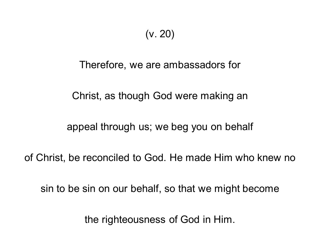 (v. 20) Therefore, we are ambassadors for Christ, as though God were making an appeal through us; we beg you on behalf of Christ, be reconciled to God