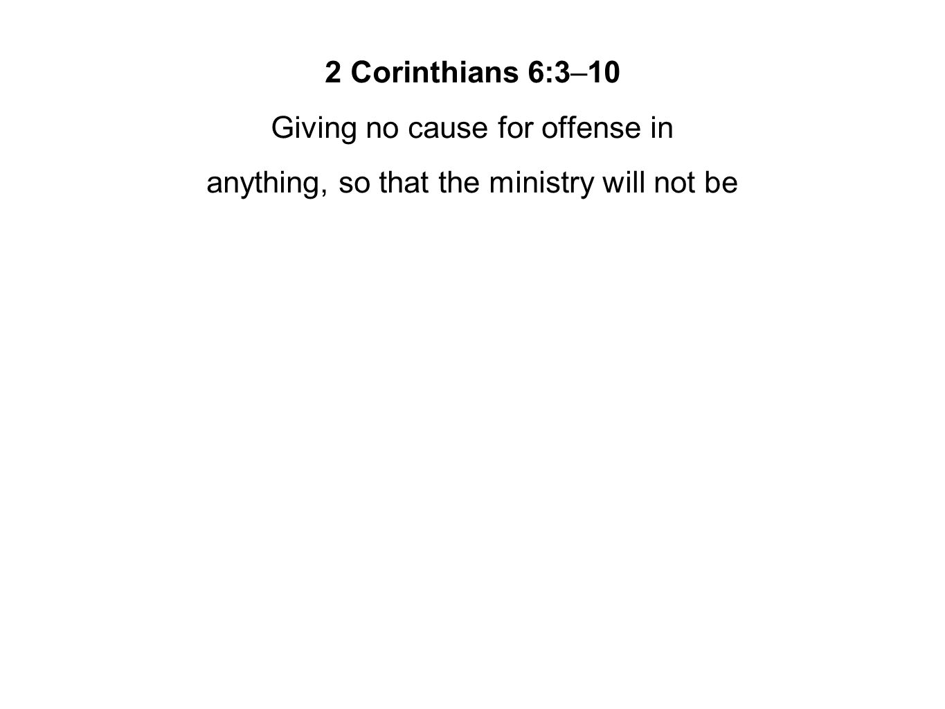 2 Corinthians 6:3–10 Giving no cause for offense in anything, so that the ministry will not be