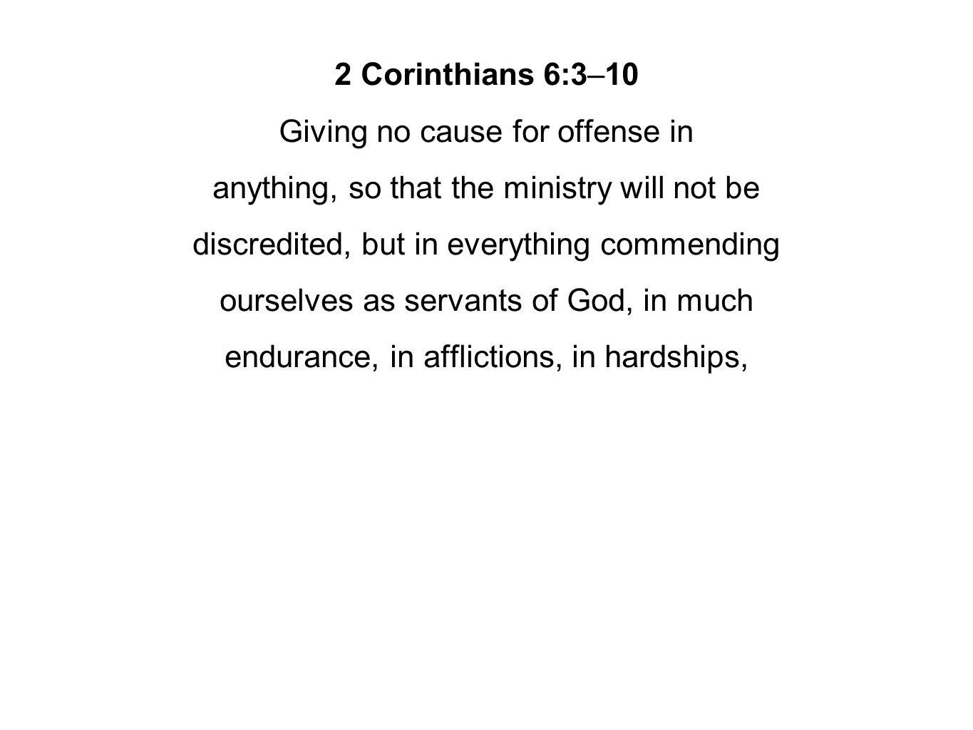 2 Corinthians 6:3–10 Giving no cause for offense in anything, so that the ministry will not be discredited, but in everything commending ourselves as