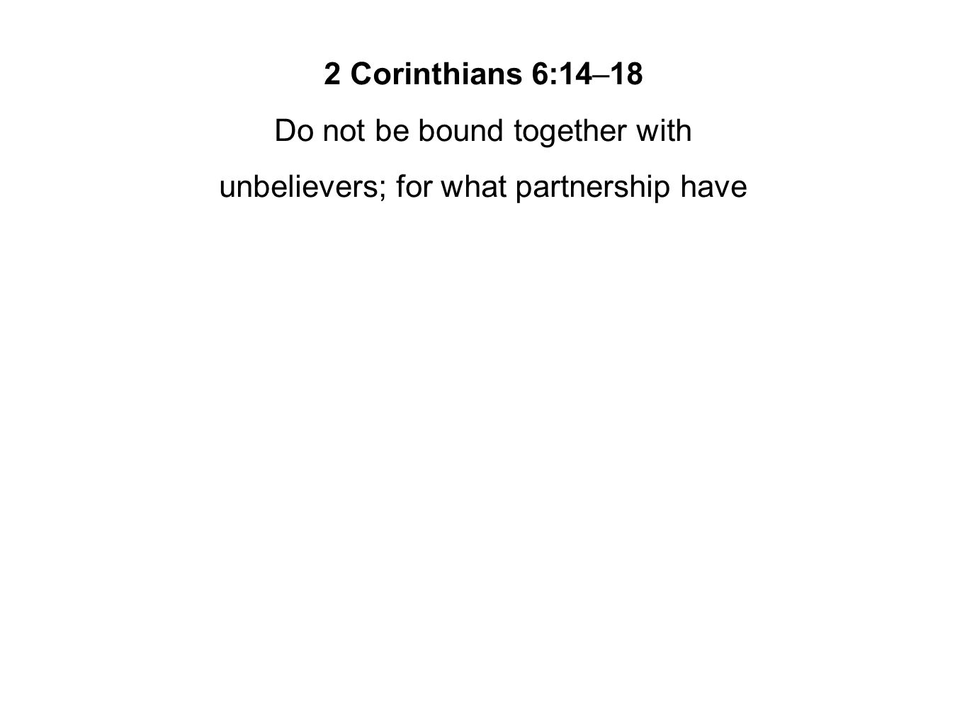2 Corinthians 6:14–18 Do not be bound together with unbelievers; for what partnership have