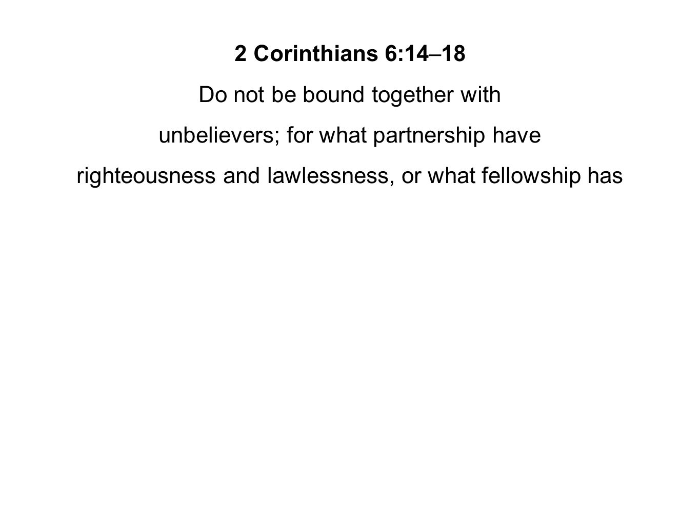 2 Corinthians 6:14–18 Do not be bound together with unbelievers; for what partnership have righteousness and lawlessness, or what fellowship has