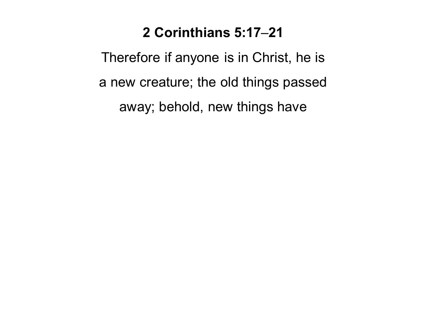 2 Corinthians 5:17–21 Therefore if anyone is in Christ, he is a new creature; the old things passed away; behold, new things have