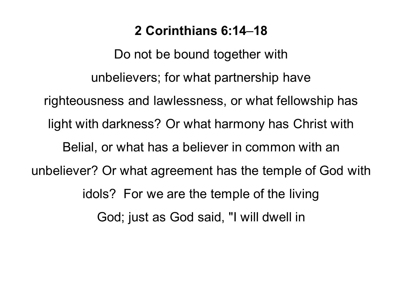 2 Corinthians 6:14–18 Do not be bound together with unbelievers; for what partnership have righteousness and lawlessness, or what fellowship has light