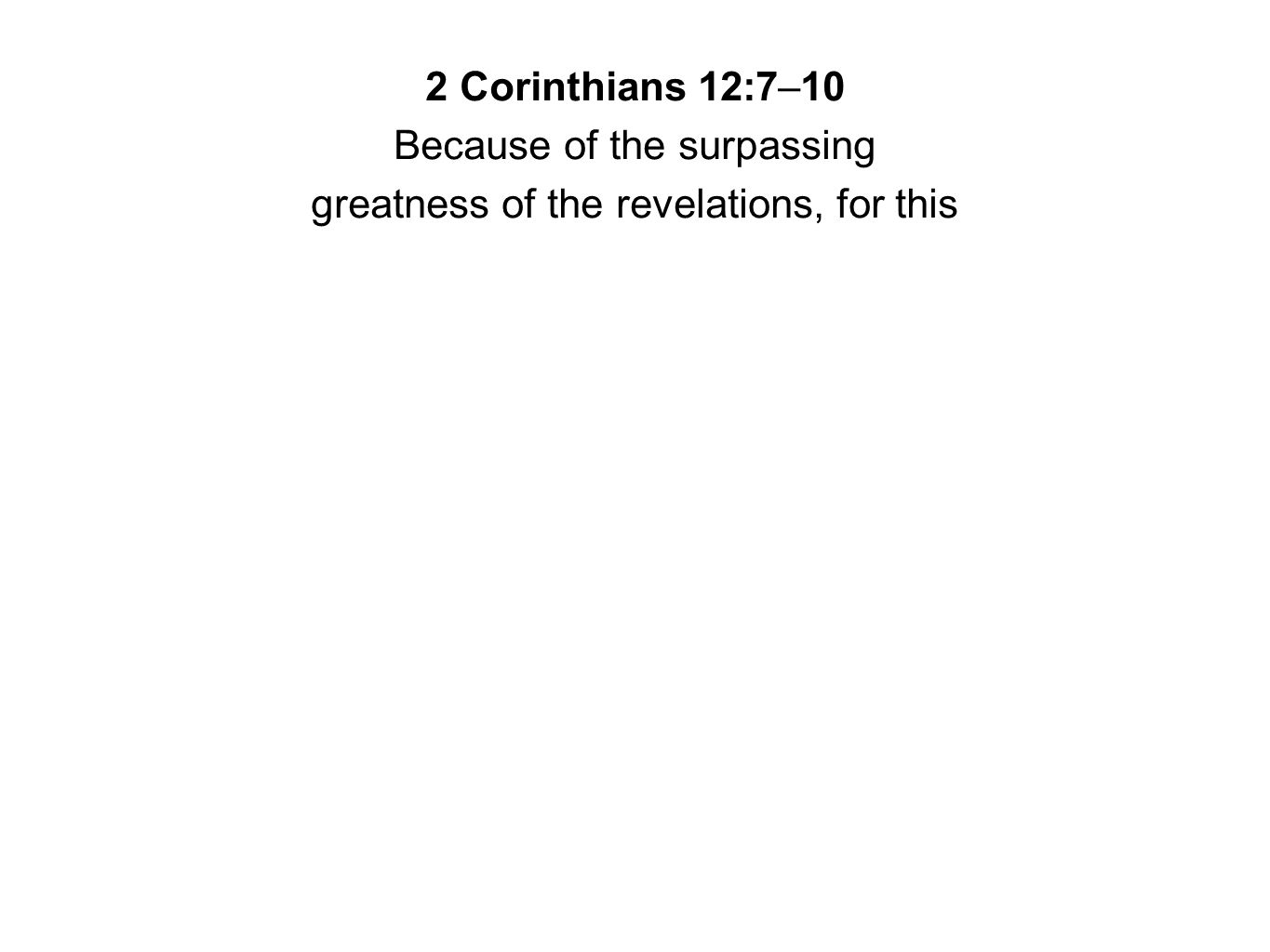 2 Corinthians 12:7–10 Because of the surpassing greatness of the revelations, for this
