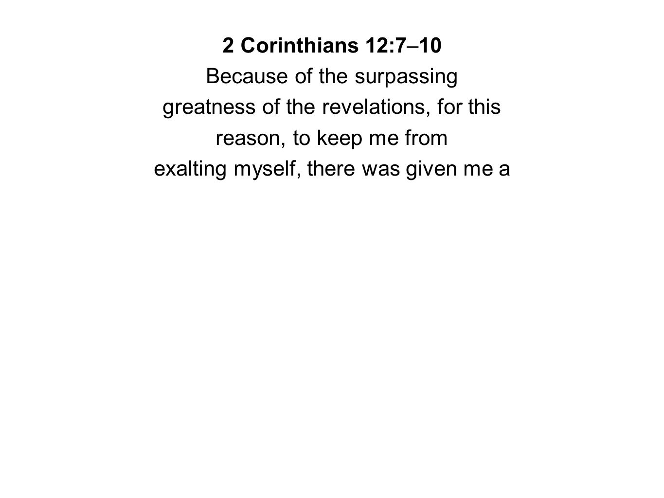 2 Corinthians 12:7–10 Because of the surpassing greatness of the revelations, for this reason, to keep me from exalting myself, there was given me a