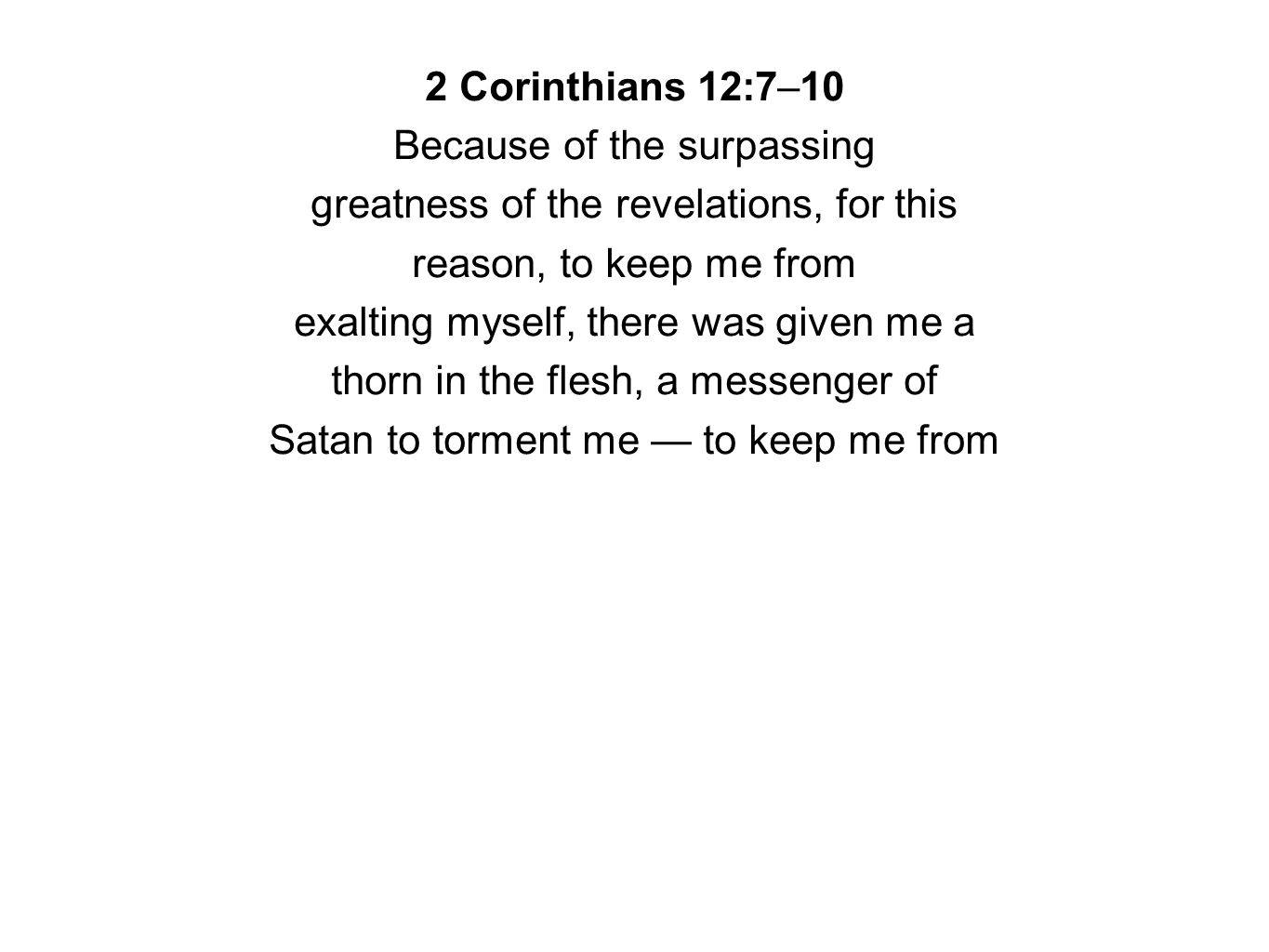 2 Corinthians 12:7–10 Because of the surpassing greatness of the revelations, for this reason, to keep me from exalting myself, there was given me a t