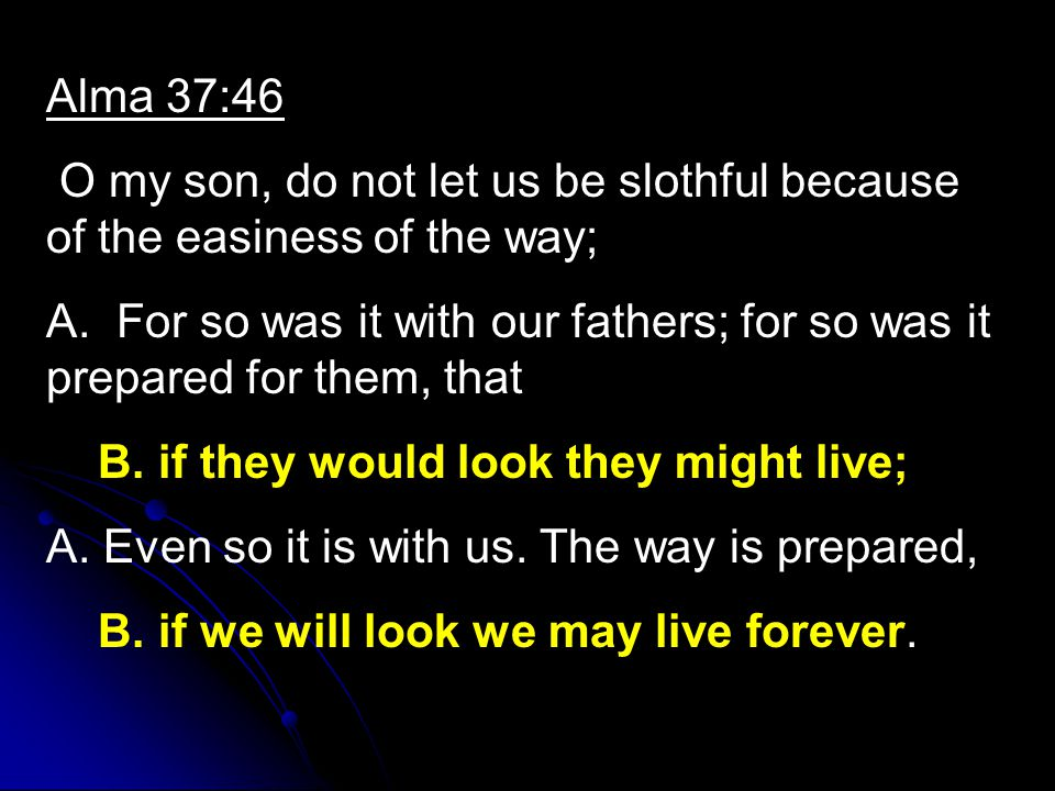 Alma 37:46 O my son, do not let us be slothful because of the easiness of the way; A.