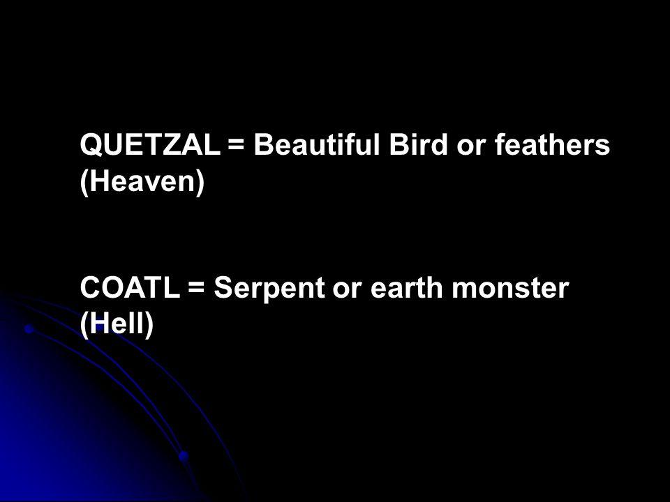 QUETZAL = Beautiful Bird or feathers (Heaven) COATL = Serpent or earth monster (Hell)