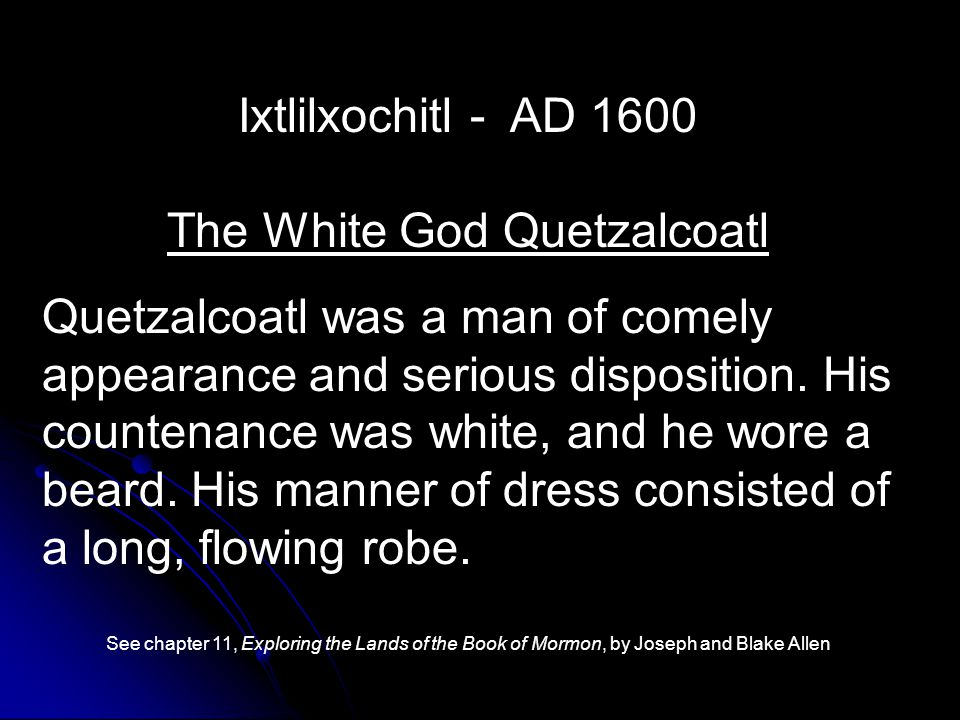 Ixtlilxochitl - AD 1600 The White God Quetzalcoatl Quetzalcoatl was a man of comely appearance and serious disposition.