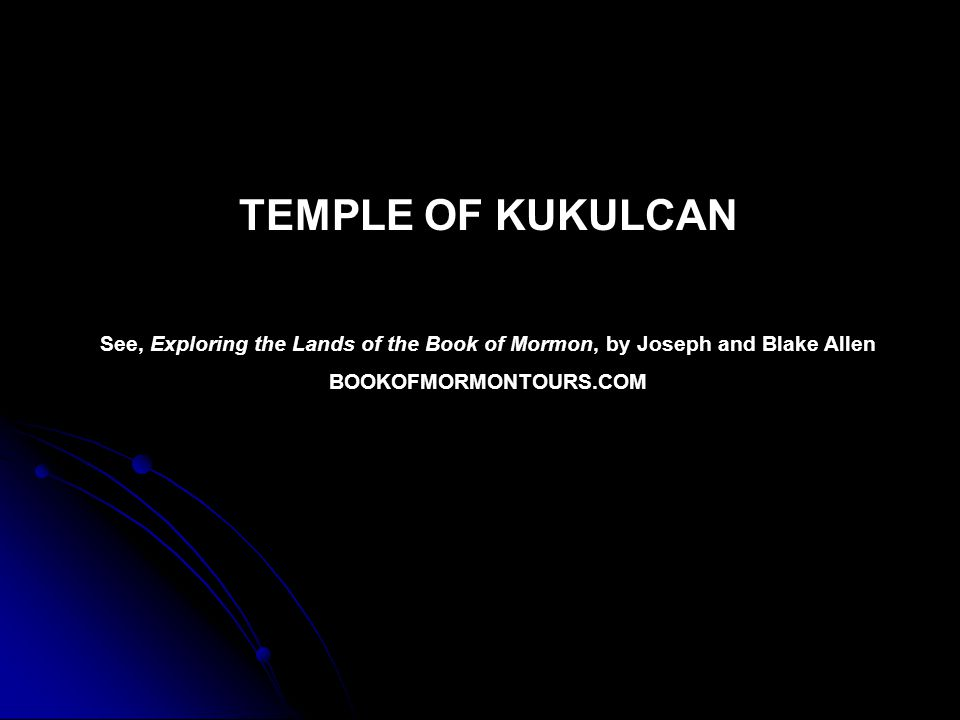 TEMPLE OF KUKULCAN See, Exploring the Lands of the Book of Mormon, by Joseph and Blake Allen BOOKOFMORMONTOURS.COM