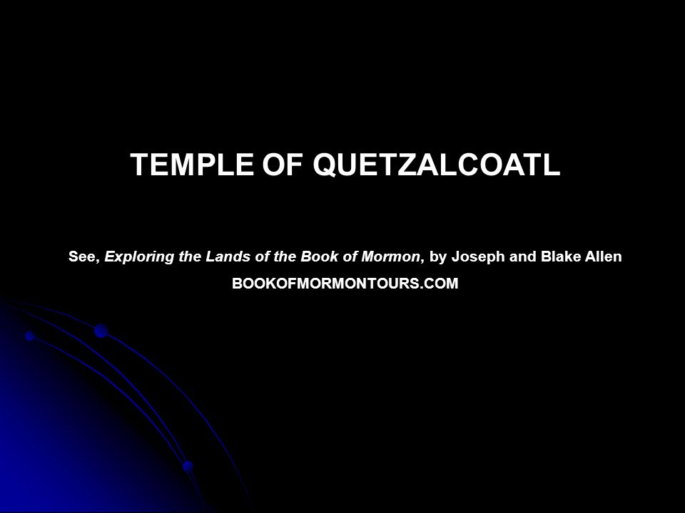 TEMPLE OF QUETZALCOATL See, Exploring the Lands of the Book of Mormon, by Joseph and Blake Allen BOOKOFMORMONTOURS.COM