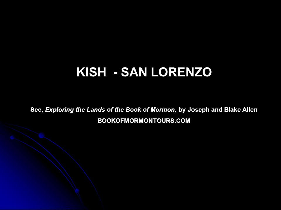 KISH - SAN LORENZO See, Exploring the Lands of the Book of Mormon, by Joseph and Blake Allen BOOKOFMORMONTOURS.COM