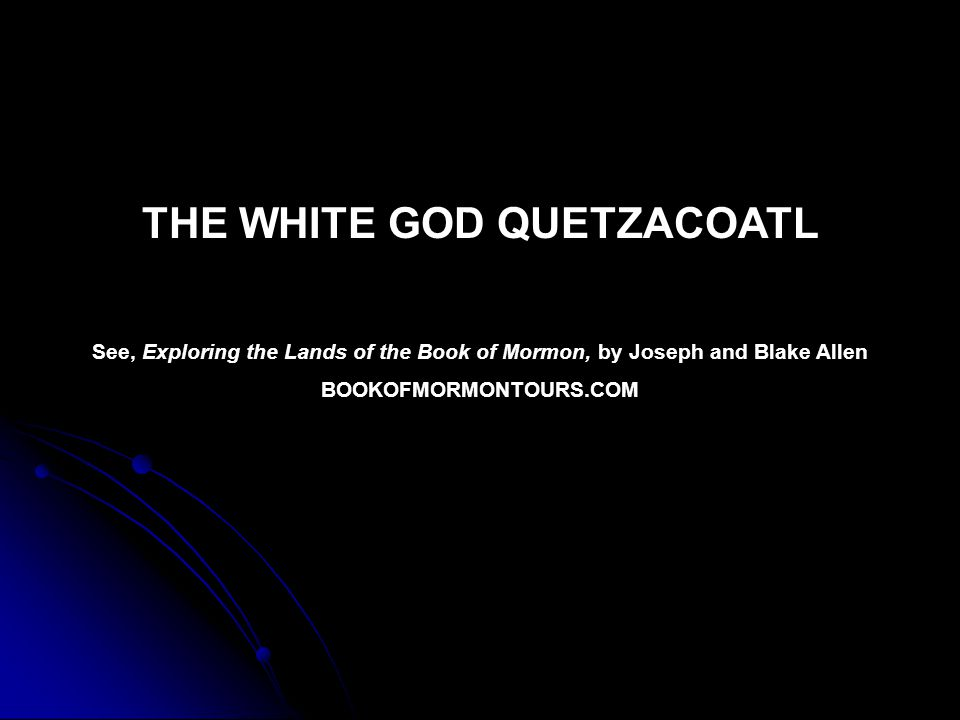 THE WHITE GOD QUETZACOATL See, Exploring the Lands of the Book of Mormon, by Joseph and Blake Allen BOOKOFMORMONTOURS.COM