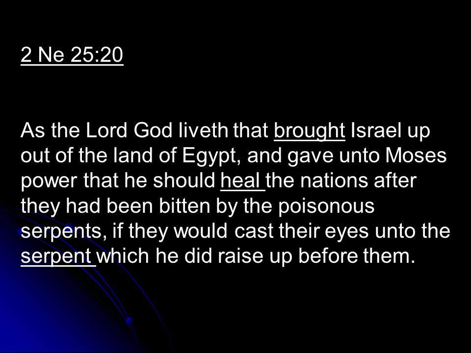 2 Ne 25:20 As the Lord God liveth that brought Israel up out of the land of Egypt, and gave unto Moses power that he should heal the nations after they had been bitten by the poisonous serpents, if they would cast their eyes unto the serpent which he did raise up before them.