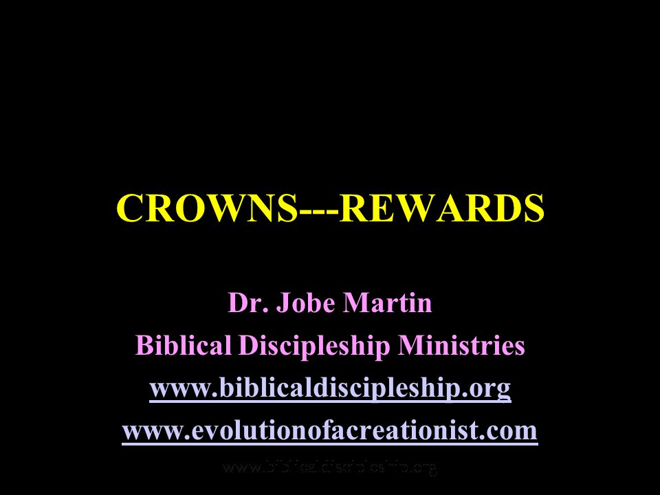 CROWNS---REWARDS Dr. Jobe Martin Biblical Discipleship Ministries www.biblicaldiscipleship.org www.evolutionofacreationist.com